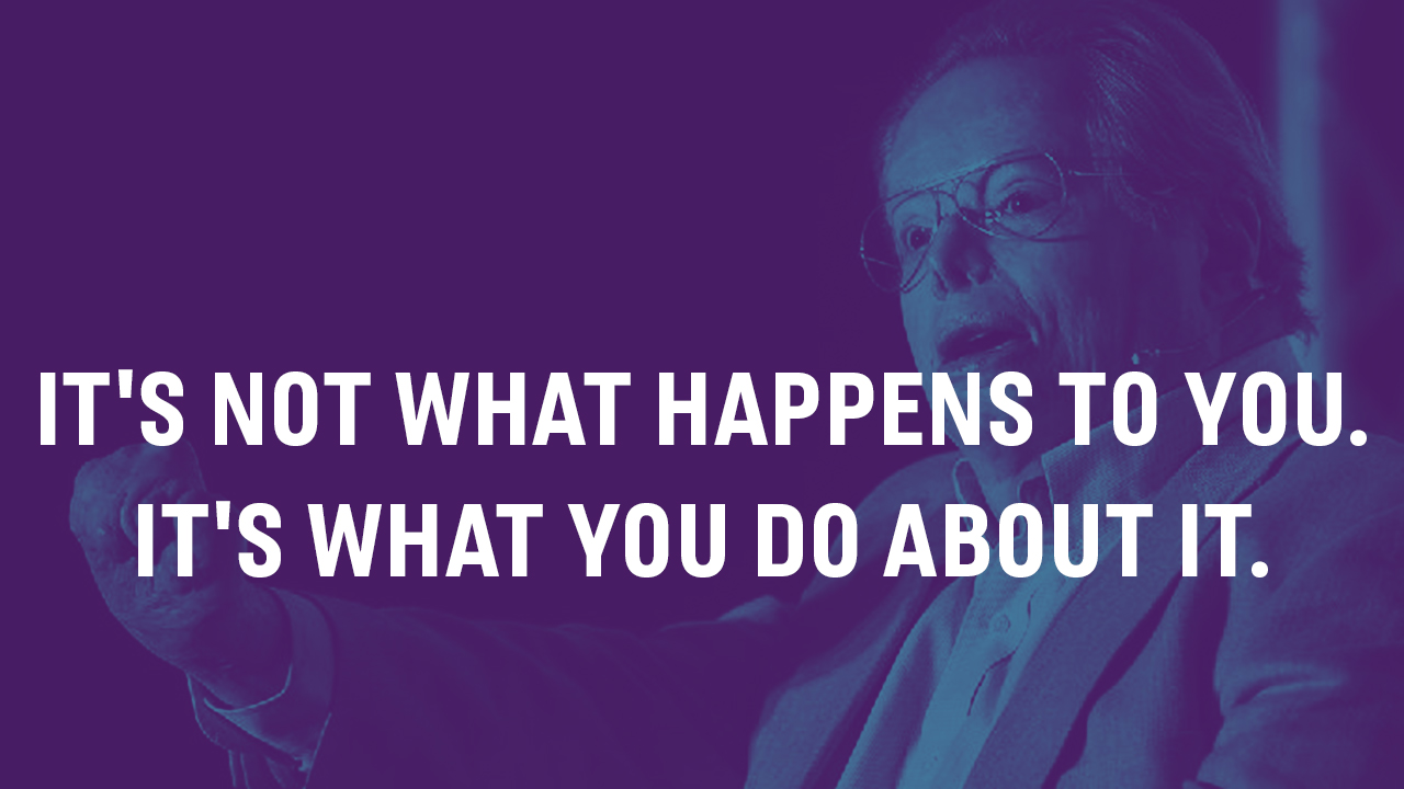 It's Not What Happens to You. It's What You Do About It